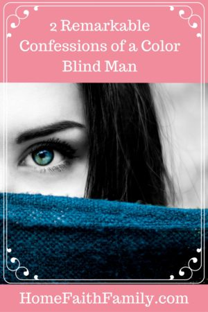 2 Remarkable Confessions of a Color Blind Man | My husband gave 2 remarkable confessions as a color blind man after seeing color for the first time. These confessions will help build up your faith in God. Click to read.