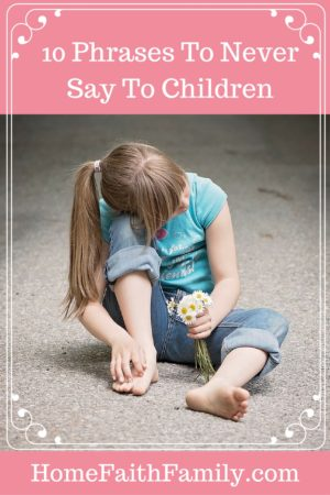 10 Phrases to Never Say to Children | Children remember what we say to them. Here are 10 phrases to never say to the children you love. These phrases not only hurts their self-esteem but how they perceive the world. #4 is becoming more prevalent and #10 is heartbreaking. Click to read.